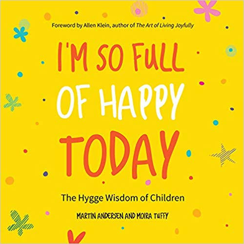 I'm So Full of Happy Today - The Hygge Wisdom of Children